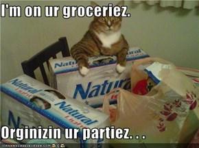 I'm on ur groceriez.  Orginizin ur partiez. . .