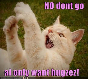 NO dont go  ai only want hugzez!