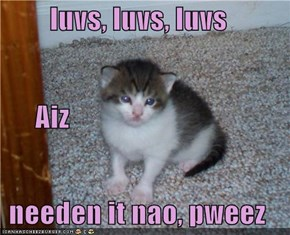 luvs, luvs, luvs       Aiz needen it nao, pweez
