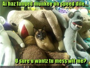 Ai haz fanged munkee on speed dile...   U sure u wantz tu mess wif me?