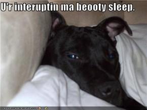 U'r interuptin ma beooty sleep.