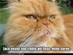 Jack nevah had truble wif fleas. None dared.