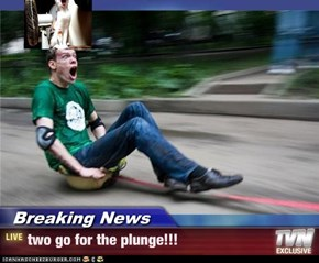Breaking News - two go for the plunge!!!
