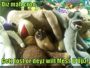 Diz mah croo . . .   Getz lost or deyz will Mess U Upz!
