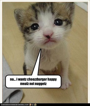 no... i wantz cheezzburger happy mealz not nuggetz