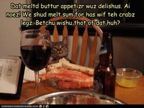 Dat meltd buttur appetizr wuz delishus. Ai noez! We shud melt sum for has wif teh crabz legz. Betchu wishu thot of dat,huh?