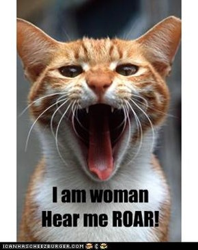 I am woman  Hear me ROAR!