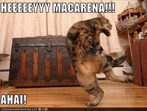 HEEEEEYYY MACARENA!!!  AHAI!