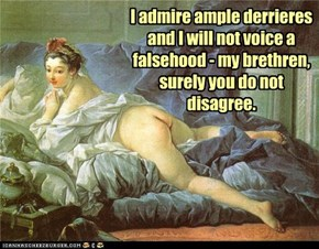 I admire ample derrieres and I will not voice a falsehood - my brethren, surely you do not disagree.