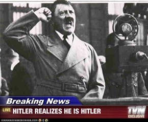 Breaking News - HITLER REALIZES HE IS HITLER