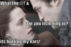 What the @!*& are you listening to? its hurting my ears!