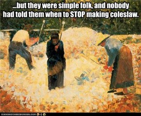 ...but they were simple folk, and nobody had told them when to STOP making coleslaw.