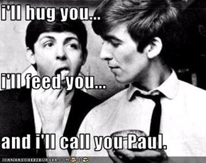i'll hug you...  i'll feed you... and i'll call you Paul.