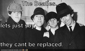 The Beatles... lets just say, they cant be replaced.