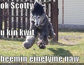 ok Scotty  u kin kwit beemin einetyme naw