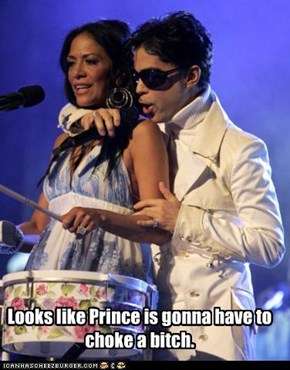 Looks like Prince is gonna have to choke a bitch.