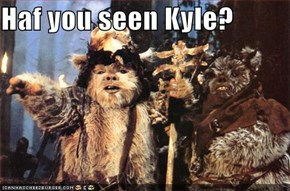 Haf you seen Kyle?