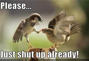 Please...  Just shut up already!