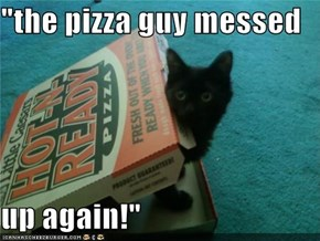 """the pizza guy messed  up again!"""