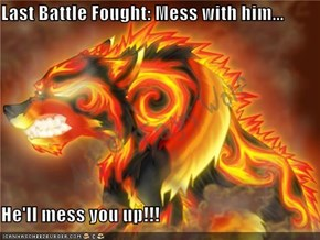 Last Battle Fought: Mess with him...  He'll mess you up!!!