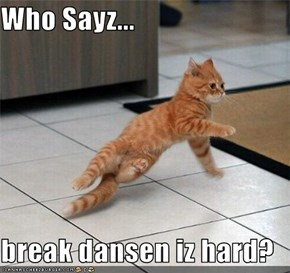 Who Sayz...  break dansen iz hard?