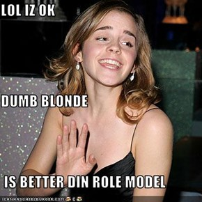 LOL IZ OK DUMB BLONDE  IS BETTER DIN ROLE MODEL