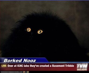 Borked Nooz - Over at ICHC labs they've created a Basement Tribble