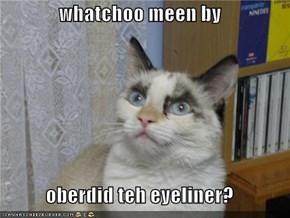 whatchoo meen by  oberdid teh eyeliner?