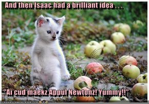 "And then Isaac had a brilliant idea . . .    ""Ai cud maekz Appul Newtonz! Yummy!!"""