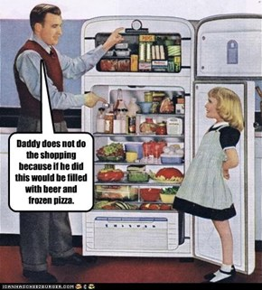 Daddy does not do the shopping because if he did this would be filled with beer and frozen pizza.