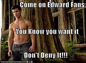 Come on Edward Fans,            You Know you want it                  Don't Deny It!!!