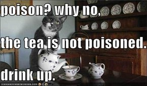 poison? why no, the tea is not poisoned. drink up.