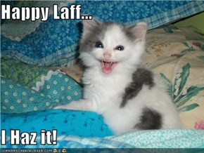 Happy Laff...  I Haz it!