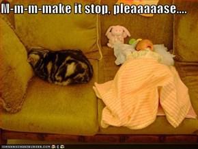 M-m-m-make it stop, pleaaaaase....