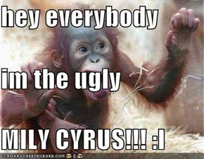 hey everybody im the ugly MILY CYRUS!!! :I