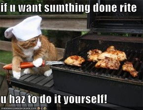 if u want sumthing done rite  u haz to do it yourself!