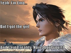 Yeah, I'm Emo... But I got the girl And saved reality. How about you??