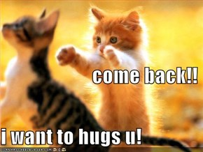come back!! i want to hugs u!