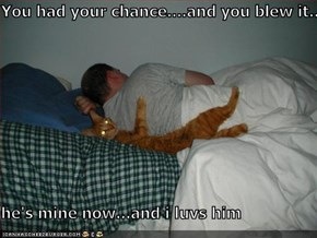 You had your chance....and you blew it..  he's mine now...and i luvs him