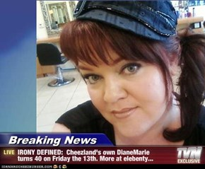Breaking News - IRONY DEFINED:  Cheezland's own DianeMarie  turns 40 on Friday the 13th. More at elebenty...