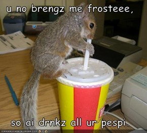 u no brengz me frosteee,  so ai drnkz all ur pespi.