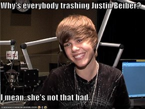 Why's everybody trashing Justin Beiber?  I mean, she's not that bad.