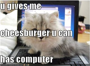 u gives me  cheesburger u can  has computer
