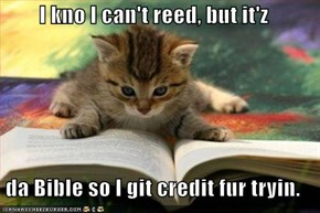 I kno I can't reed, but it'z  da Bible so I git credit fur tryin.