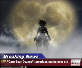 "Breaking News - ""Care Bear Oozaru"" terrorizes males over six"