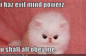 i haz evil mind powerz  u shall all obey me