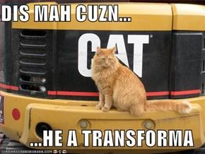 DIS MAH CUZN...  ...HE A TRANSFORMA