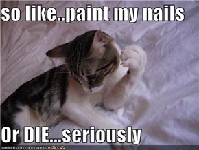 so like..paint my nails  Or DIE...seriously