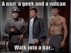 A nazi, a geek and a vulcan  Walk into a bar...