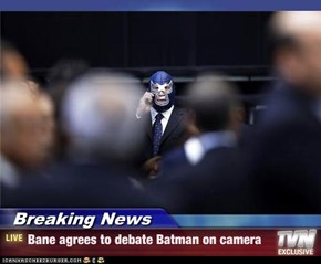 Breaking News - Bane agrees to debate Batman on camera